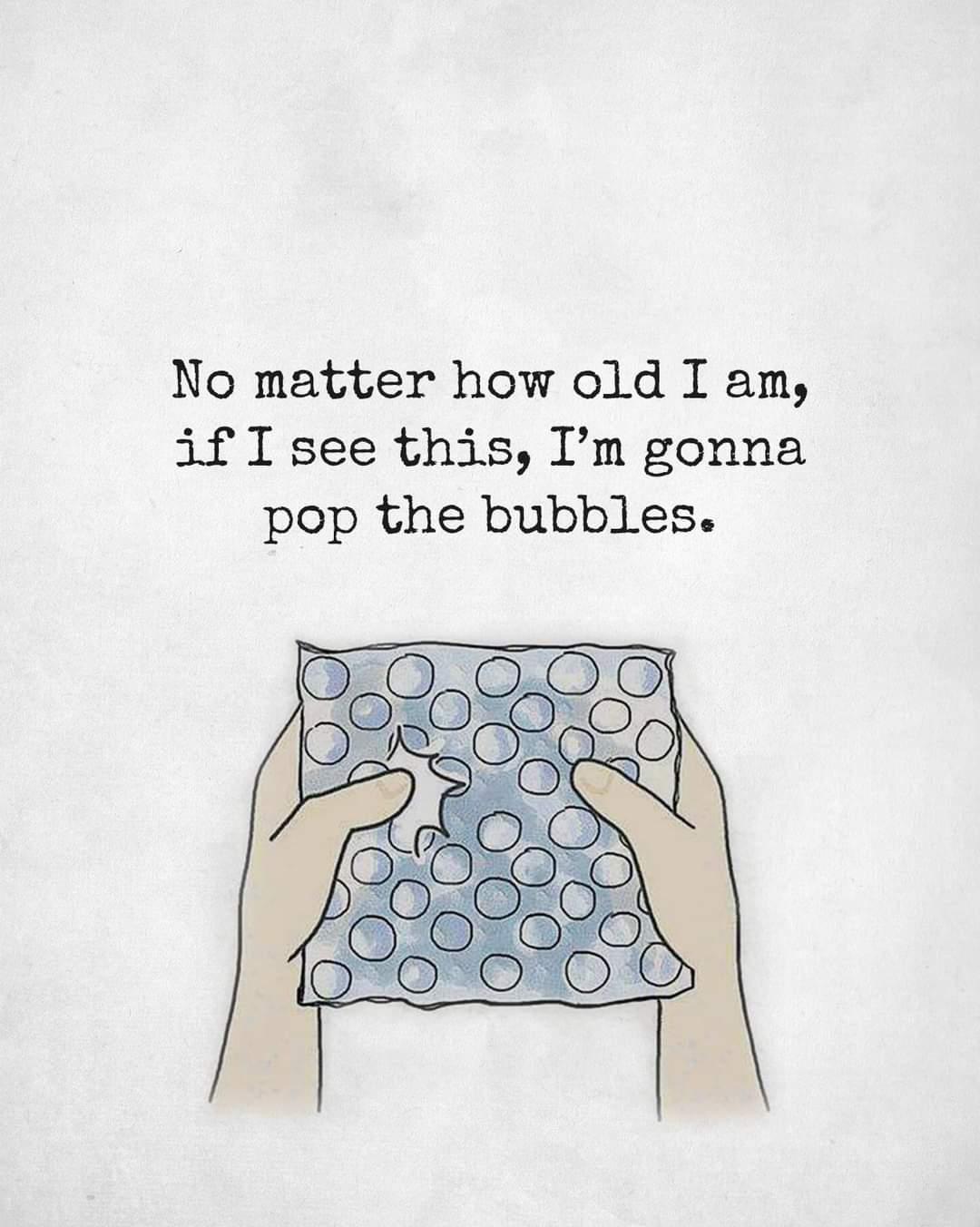 Memes Bubble wrap no matter how old I am