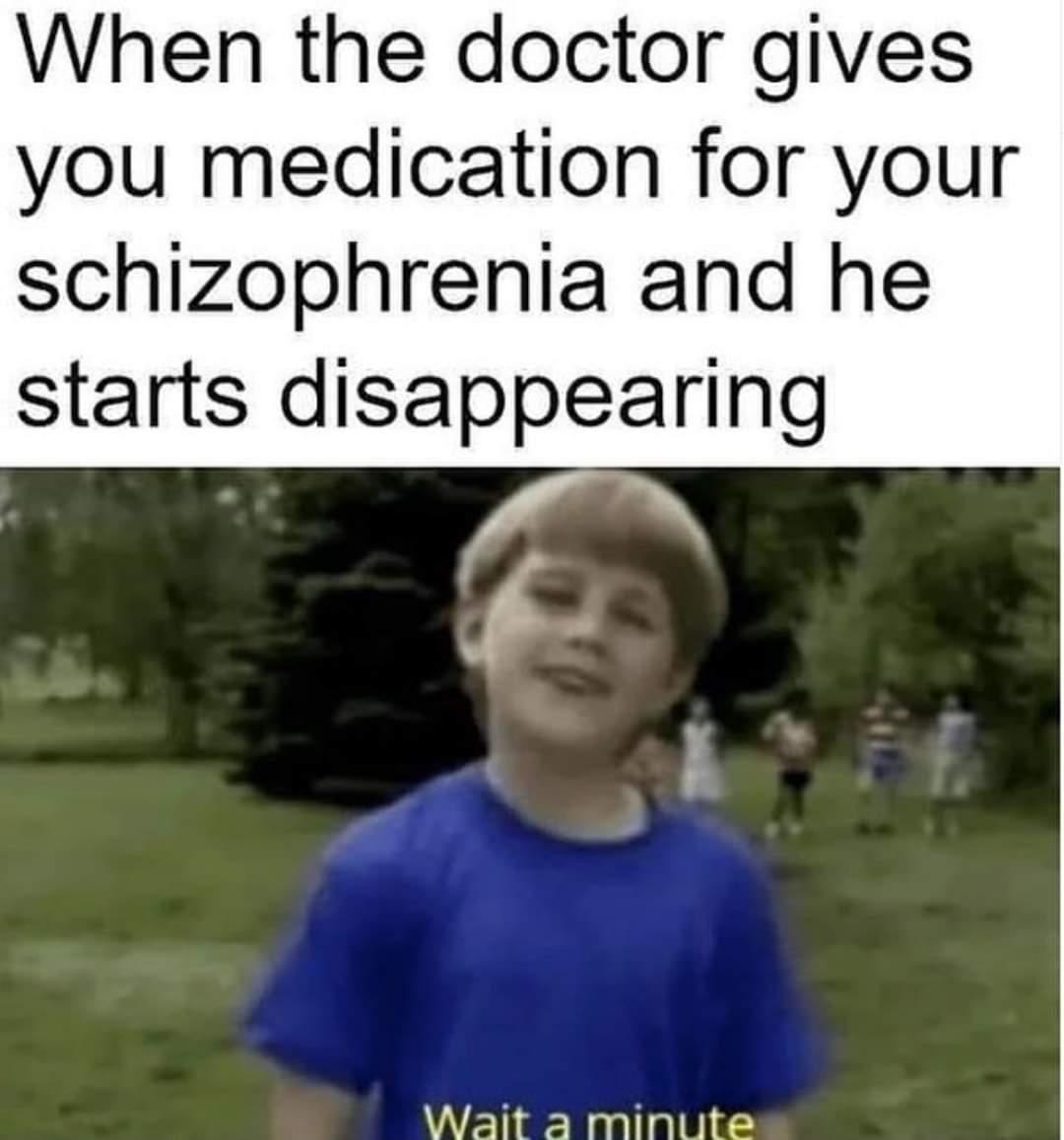 Memes dr. giving you medication for schizophrenia
