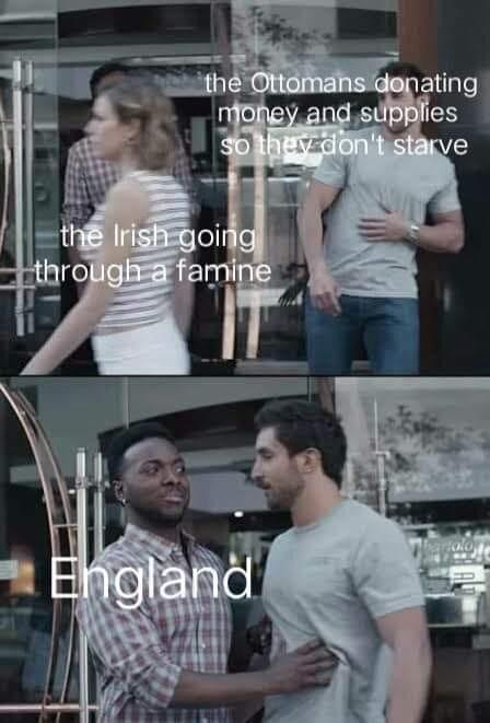 Memes England stopping the ottoman empire from donating to Ireland potato famine