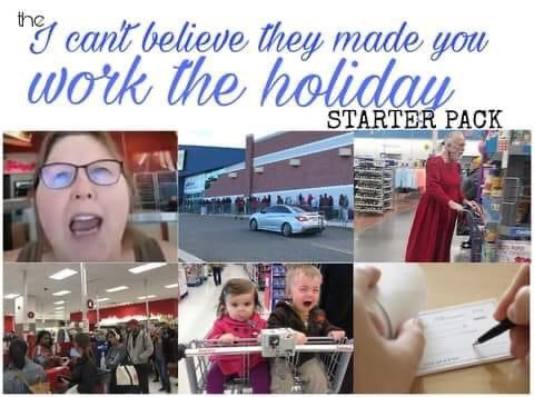 Memes I can't believe they made you work the holiday starter pack